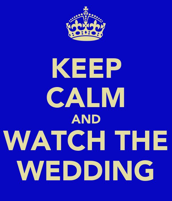 KEEP CALM AND WATCH THE WEDDING