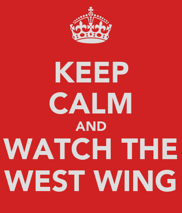 KEEP CALM AND WATCH THE WEST WING