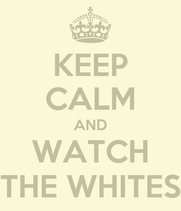 KEEP CALM AND WATCH THE WHITES