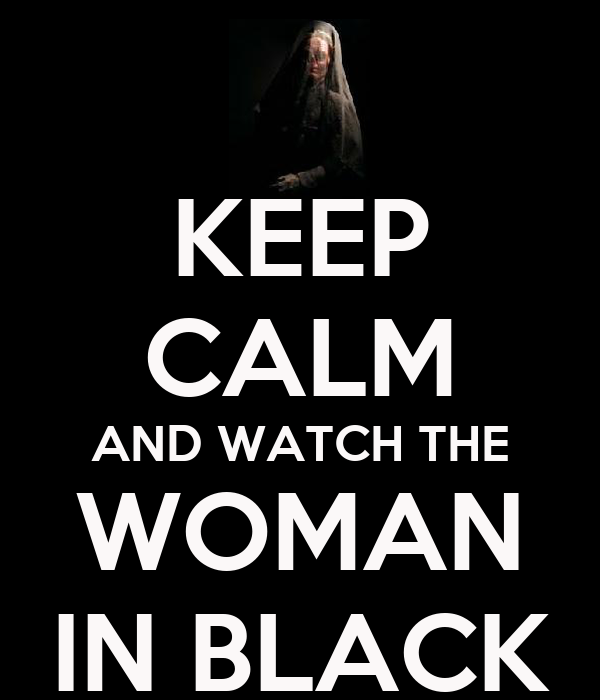 KEEP CALM AND WATCH THE WOMAN IN BLACK