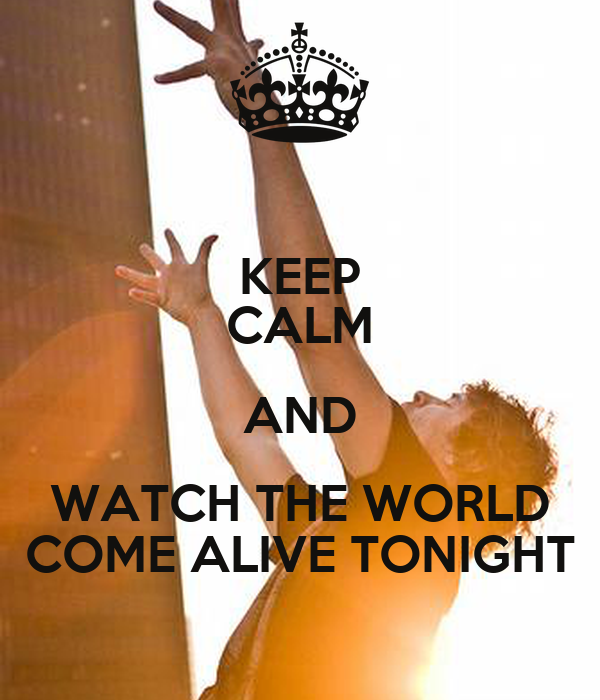 KEEP CALM AND WATCH THE WORLD COME ALIVE TONIGHT