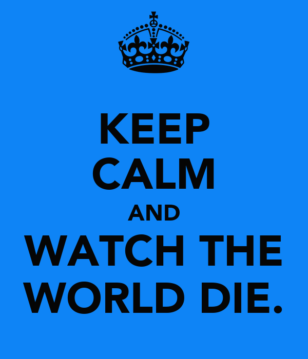 KEEP CALM AND WATCH THE WORLD DIE.