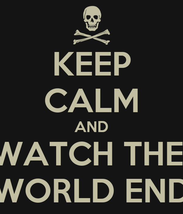 KEEP CALM AND WATCH THE  WORLD END