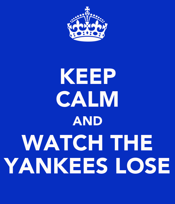 KEEP CALM AND WATCH THE YANKEES LOSE
