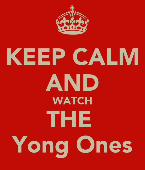 KEEP CALM AND WATCH THE  Yong Ones