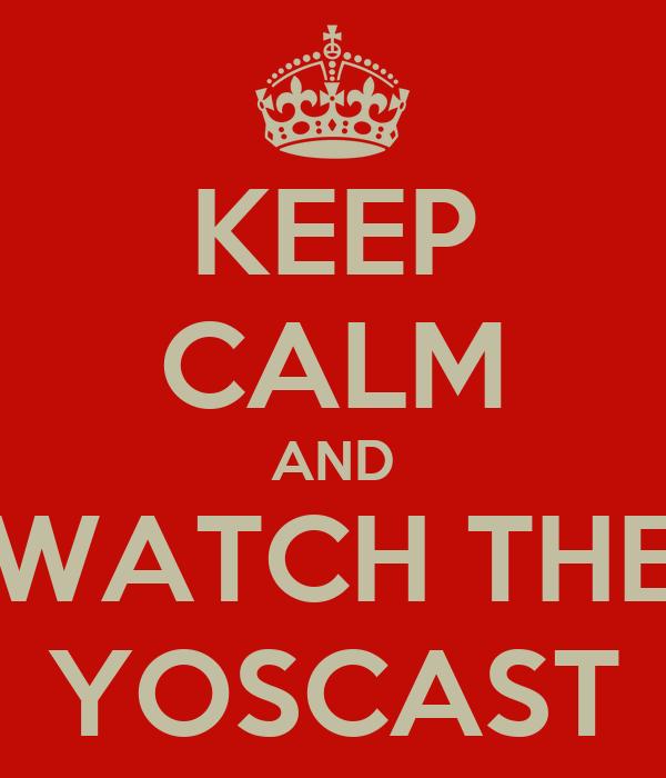 KEEP CALM AND WATCH THE YOSCAST