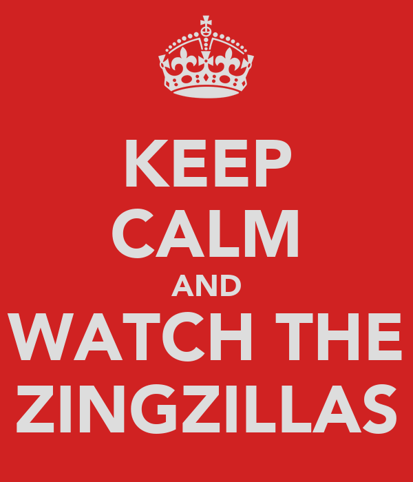 KEEP CALM AND WATCH THE ZINGZILLAS