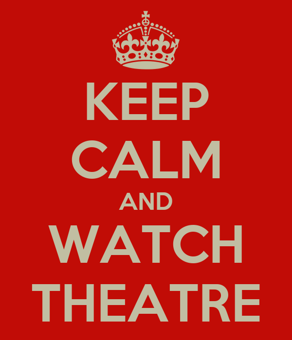KEEP CALM AND WATCH THEATRE