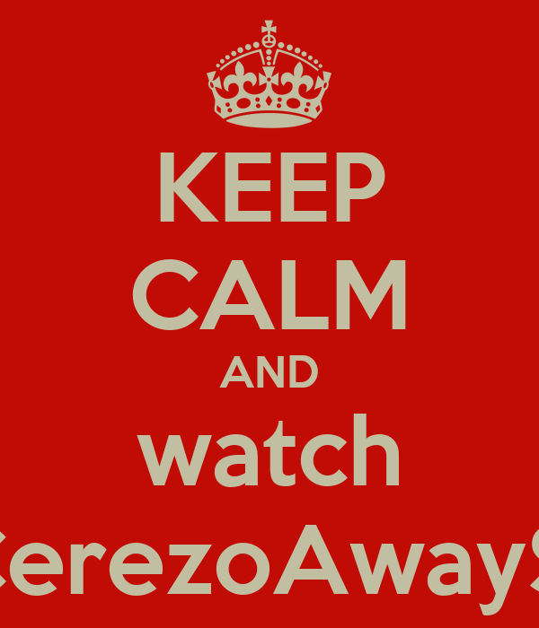 KEEP CALM AND watch TheCerezoAwayShow
