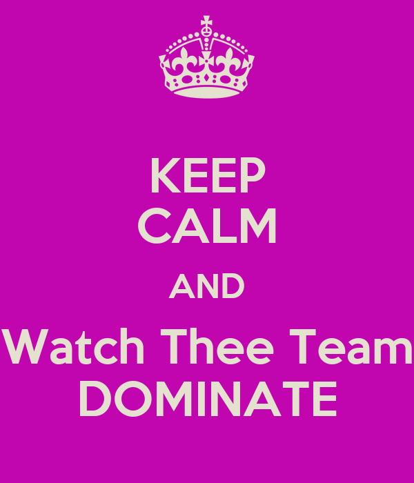 KEEP CALM AND Watch Thee Team DOMINATE