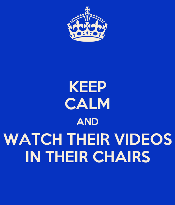 KEEP CALM AND WATCH THEIR VIDEOS IN THEIR CHAIRS