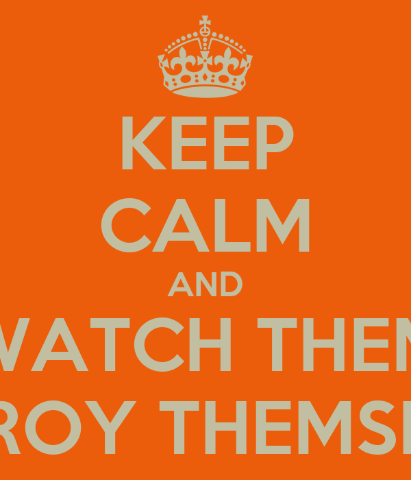 KEEP CALM AND WATCH THEM DESTROY THEMSELVES