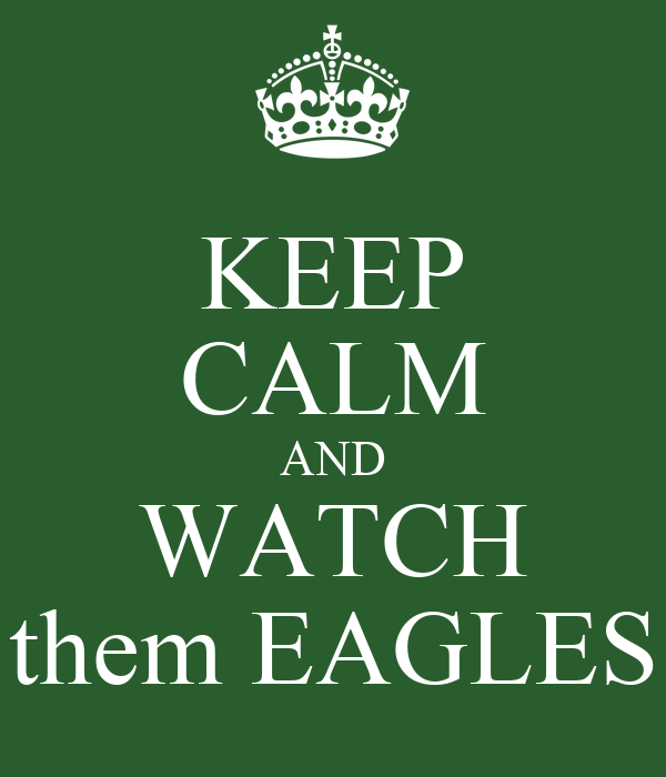 KEEP CALM AND WATCH them EAGLES