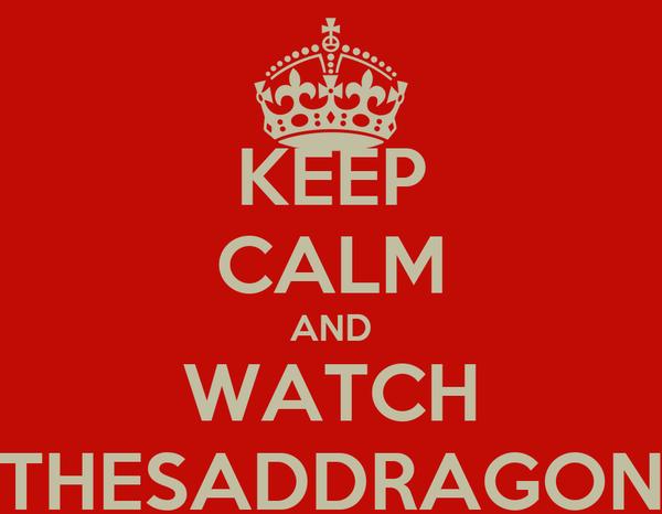 KEEP CALM AND WATCH THESADDRAGON