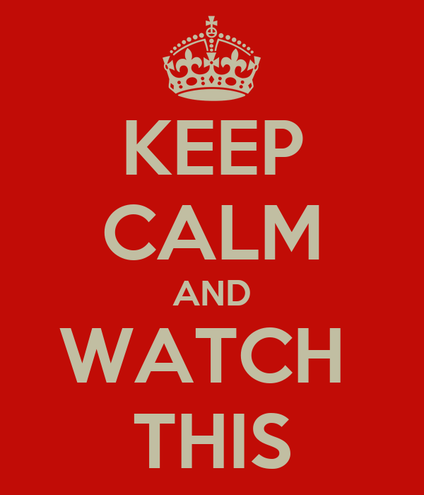 KEEP CALM AND WATCH  THIS