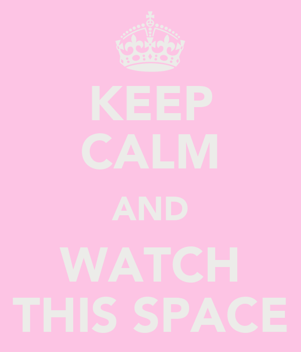 KEEP CALM AND WATCH THIS SPACE