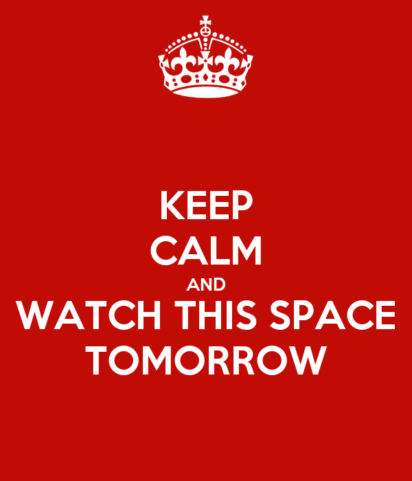 KEEP CALM AND WATCH THIS SPACE TOMORROW