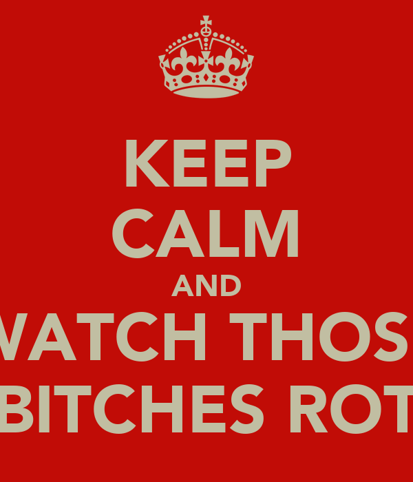 KEEP CALM AND WATCH THOSE BITCHES ROT