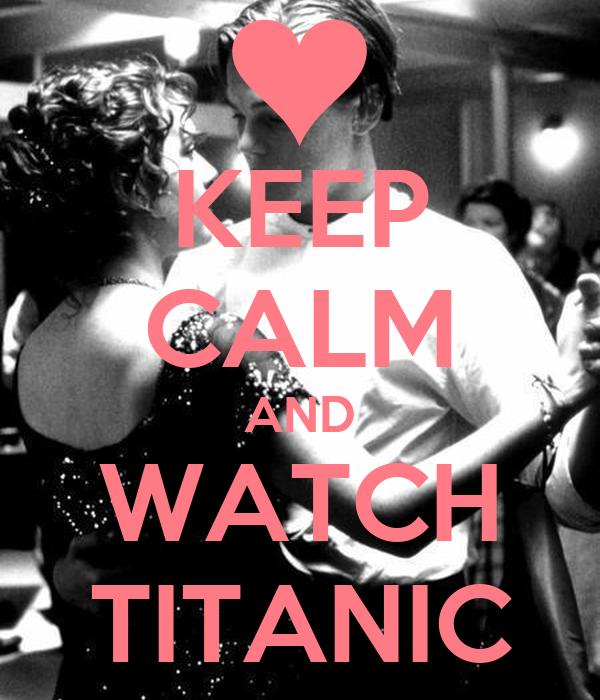 KEEP CALM AND WATCH TITANIC
