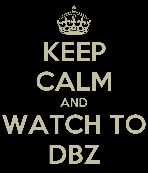 KEEP CALM AND WATCH TO DBZ