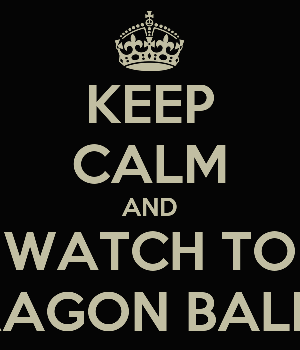 KEEP CALM AND WATCH TO DRAGON BALL Z