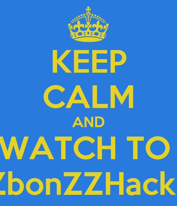 KEEP CALM AND WATCH TO  LiZbonZZHackZZ