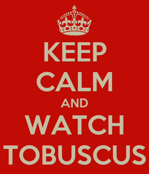 KEEP CALM AND WATCH TOBUSCUS