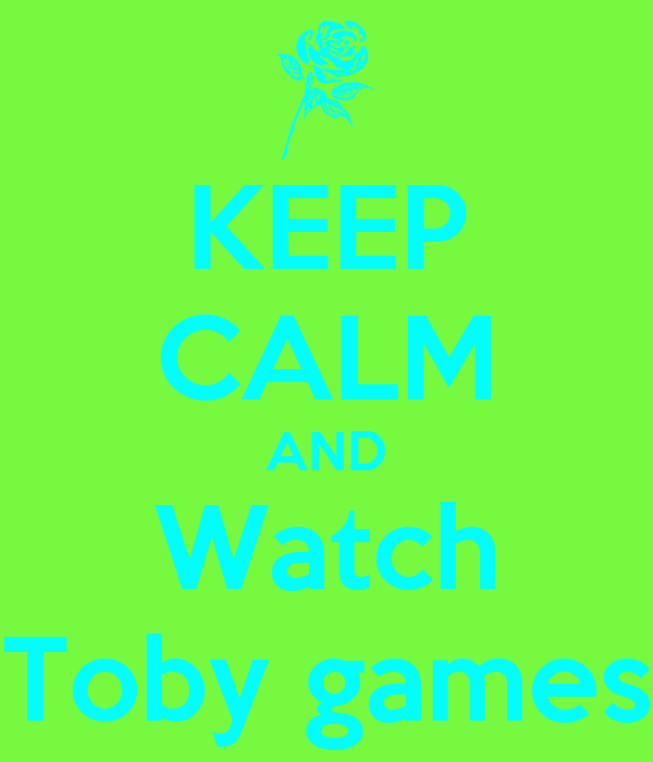 KEEP CALM AND Watch Toby games