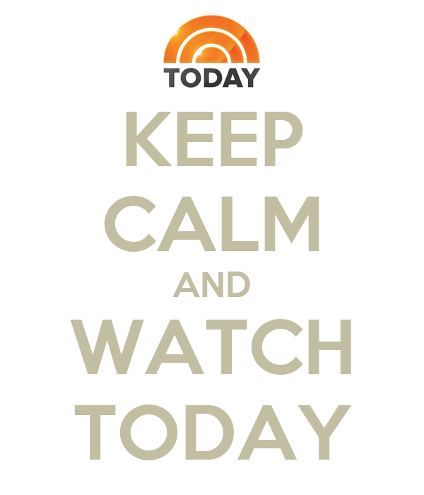 KEEP CALM AND WATCH TODAY