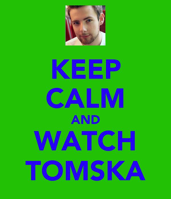 KEEP CALM AND WATCH TOMSKA