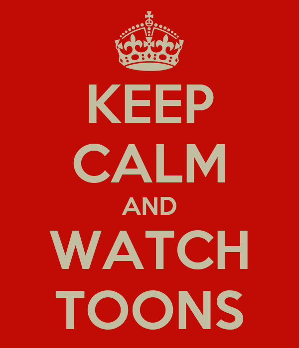 KEEP CALM AND WATCH TOONS