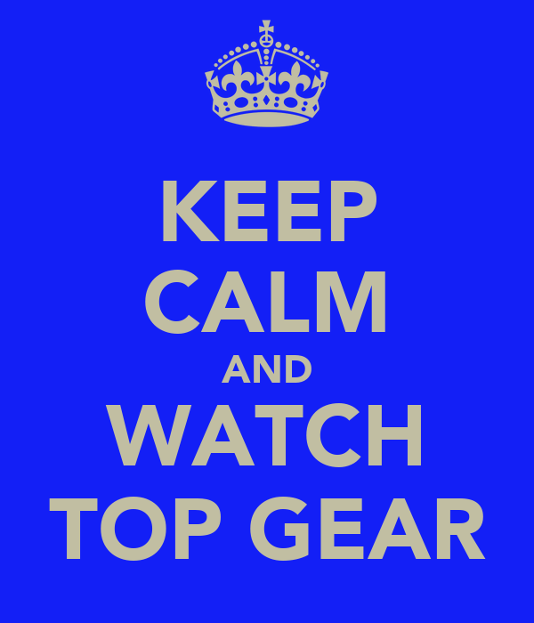 KEEP CALM AND WATCH TOP GEAR