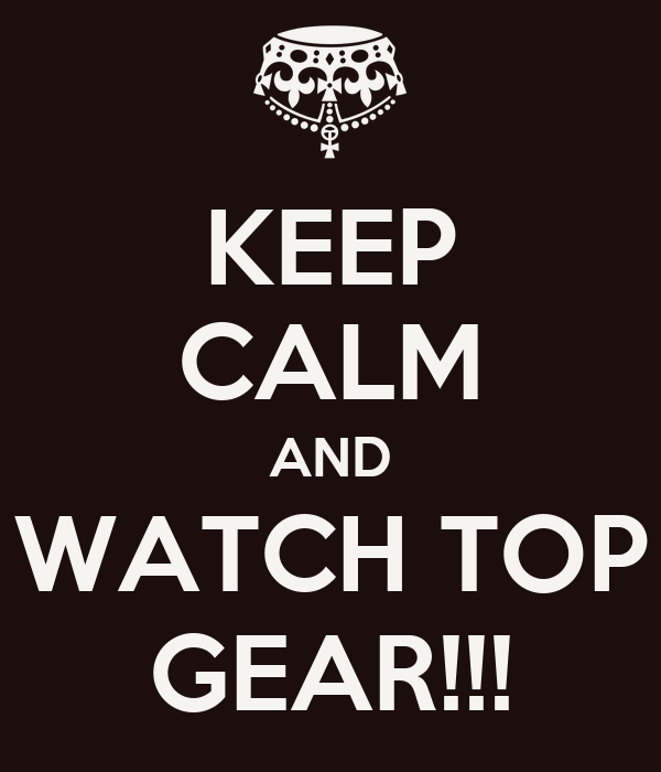 KEEP CALM AND WATCH TOP GEAR!!!