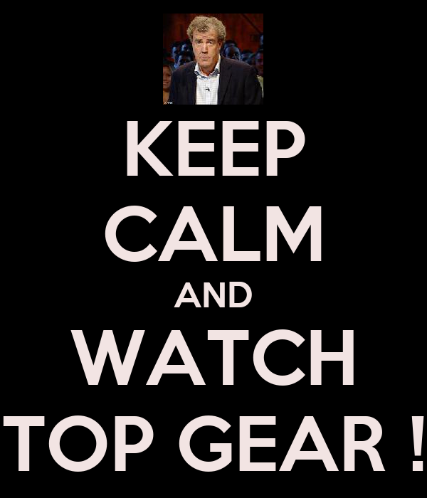 KEEP CALM AND WATCH TOP GEAR !