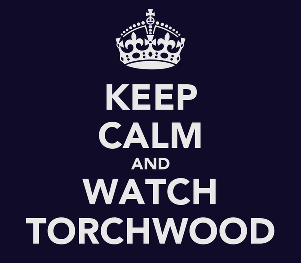 KEEP CALM AND WATCH TORCHWOOD