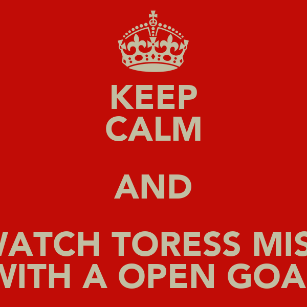 KEEP CALM AND WATCH TORESS MISS WITH A OPEN GOAL