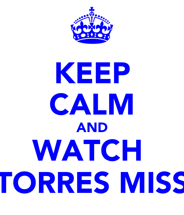KEEP CALM AND WATCH  TORRES MISS