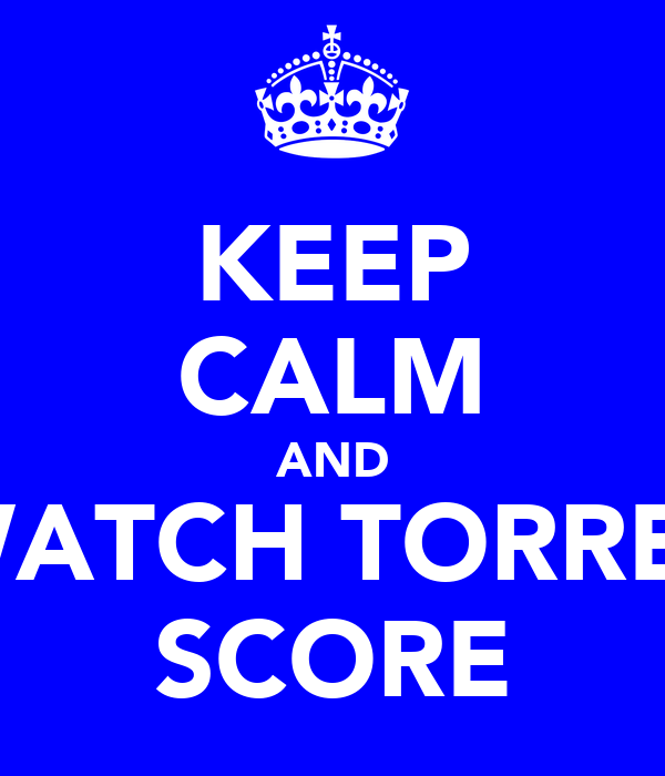 KEEP CALM AND WATCH TORRES SCORE
