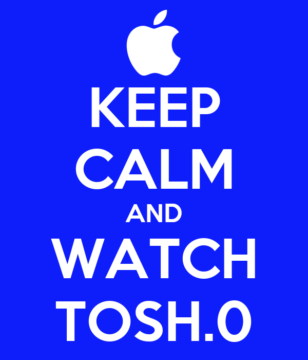 KEEP CALM AND WATCH TOSH.0