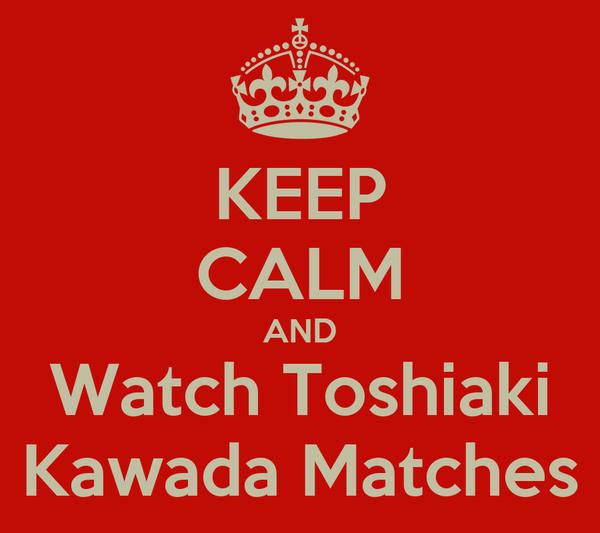 KEEP CALM AND Watch Toshiaki Kawada Matches