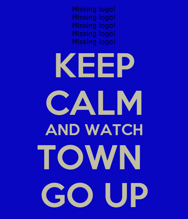 KEEP CALM AND WATCH TOWN  GO UP