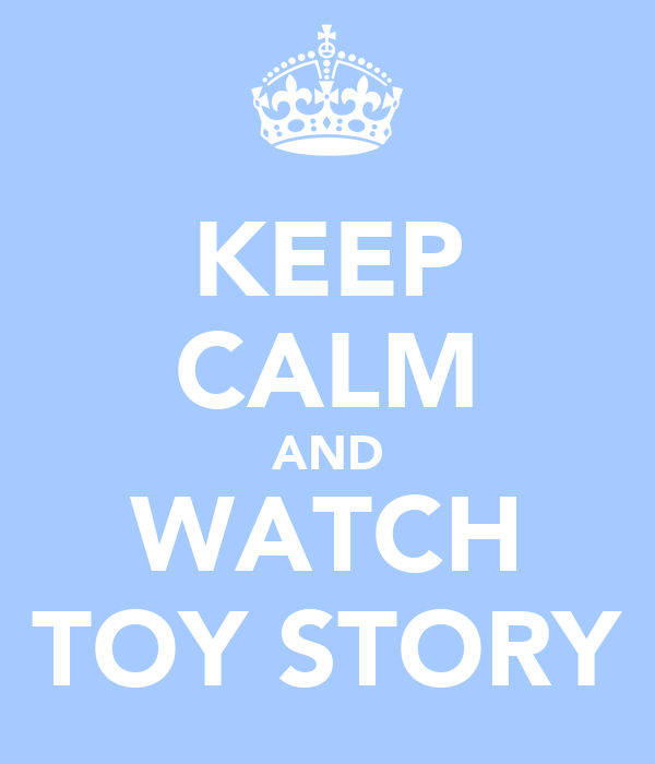 KEEP CALM AND WATCH TOY STORY