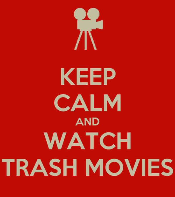KEEP CALM AND WATCH TRASH MOVIES