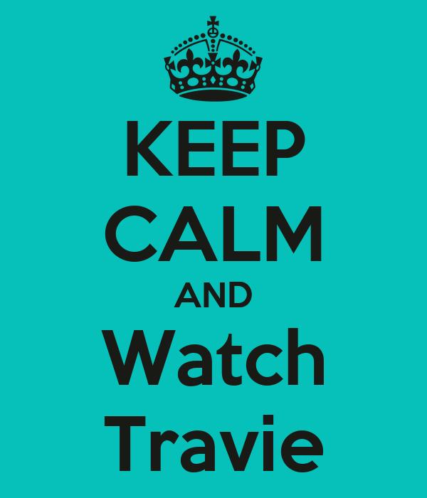 KEEP CALM AND Watch Travie