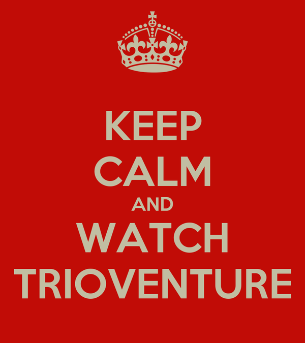 KEEP CALM AND WATCH TRIOVENTURE