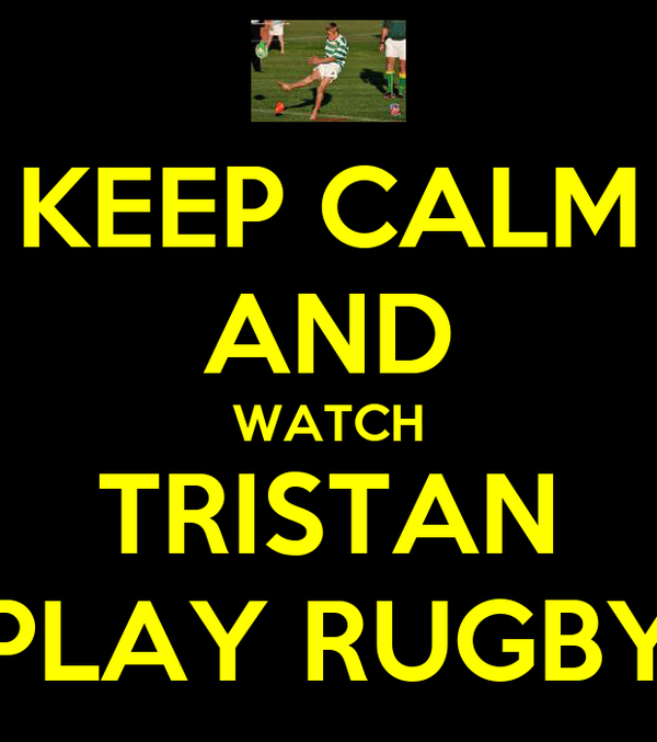 KEEP CALM AND WATCH TRISTAN PLAY RUGBY