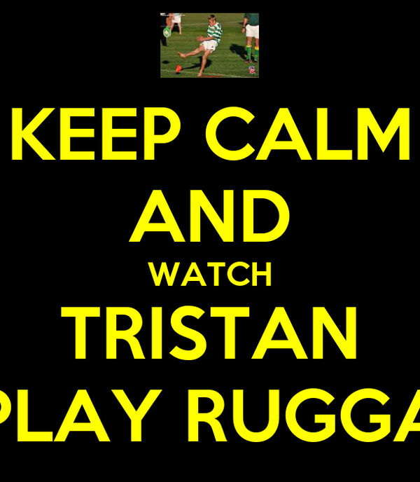 KEEP CALM AND WATCH TRISTAN PLAY RUGGA