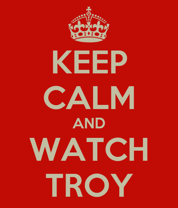 KEEP CALM AND WATCH TROY