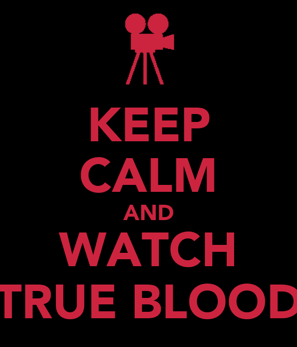 KEEP CALM AND WATCH TRUE BLOOD