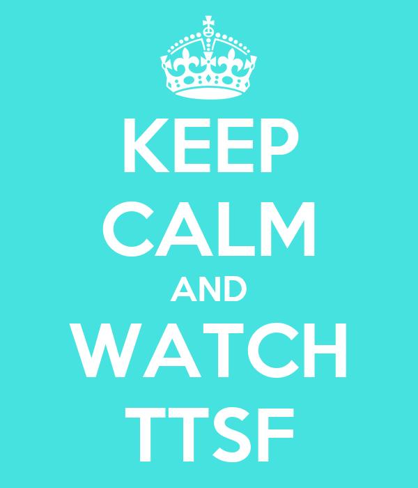 KEEP CALM AND WATCH TTSF